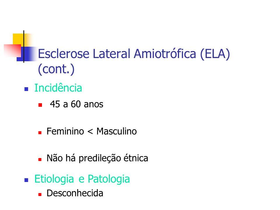 Esclerose Lateral Amiotrófica (ELA) (cont.) Incidência 45 a 60 anos Feminino < Masculino Não há predileção étnica Etiologia e Patologia Desconhecida