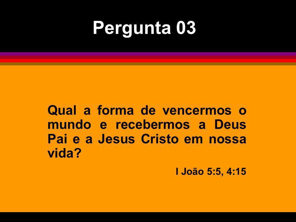 Qual a forma de vencermos o mundo e recebermos a Deus Pai e a Jesus Cristo em nossa vida? I João 5:5, 4:15 Pergunta 03
