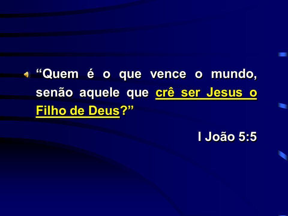 Quem é o que vence o mundo, senão aquele que crê ser Jesus o Filho de Deus? I João 5:5 Quem é o que vence o mundo, senão aquele que crê ser Jesus o Fi