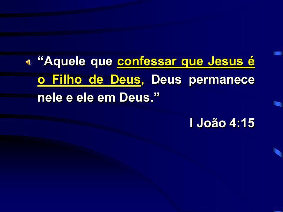 Aquele que confessar que Jesus é o Filho de Deus, Deus permanece nele e ele em Deus. I João 4:15 Aquele que confessar que Jesus é o Filho de Deus, Deu