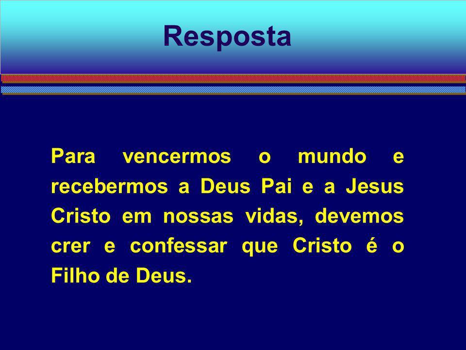 Para vencermos o mundo e recebermos a Deus Pai e a Jesus Cristo em nossas vidas, devemos crer e confessar que Cristo é o Filho de Deus. Resposta