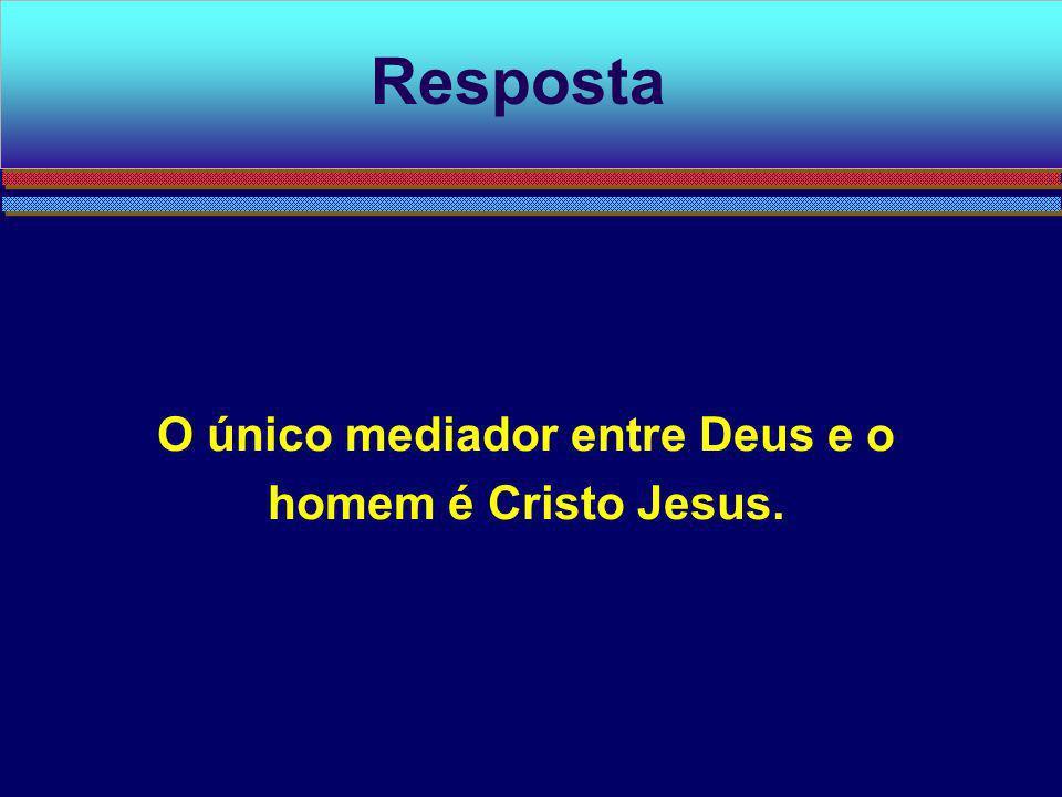 O único mediador entre Deus e o homem é Cristo Jesus. Resposta