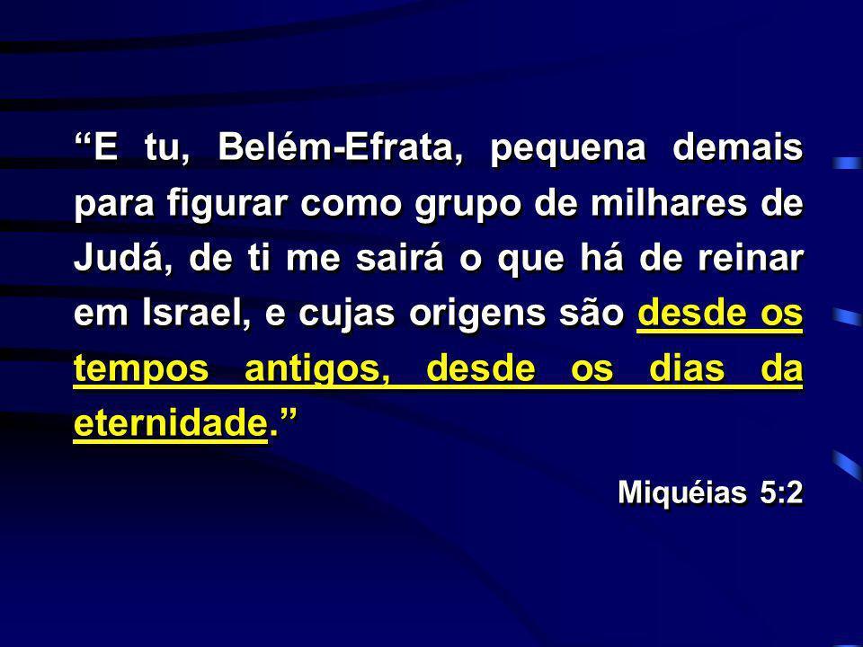 E tu, Belém-Efrata, pequena demais para figurar como grupo de milhares de Judá, de ti me sairá o que há de reinar em Israel, e cujas origens são desde