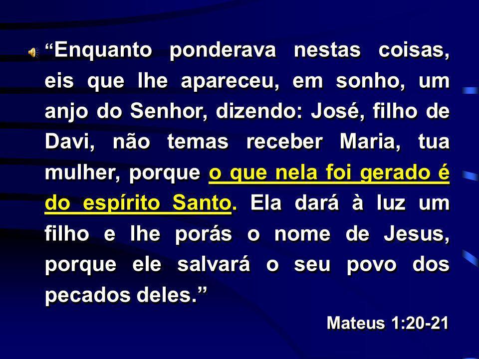 Enquanto ponderava nestas coisas, eis que lhe apareceu, em sonho, um anjo do Senhor, dizendo: José, filho de Davi, não temas receber Maria, tua mulher
