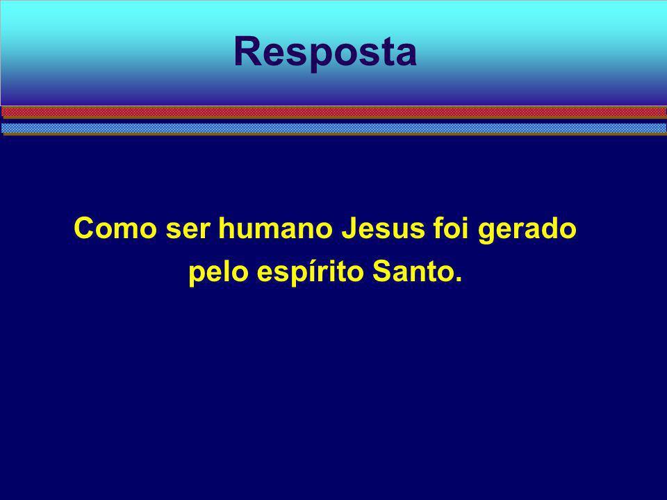 Como ser humano Jesus foi gerado pelo espírito Santo. Resposta
