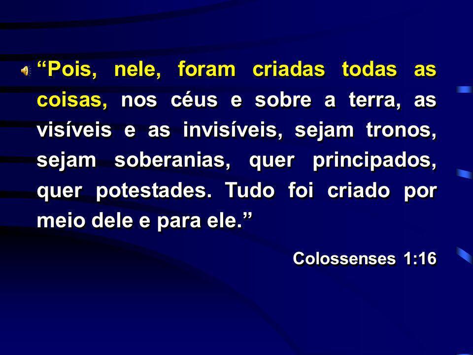 Pois, nele, foram criadas todas as coisas, nos céus e sobre a terra, as visíveis e as invisíveis, sejam tronos, sejam soberanias, quer principados, qu