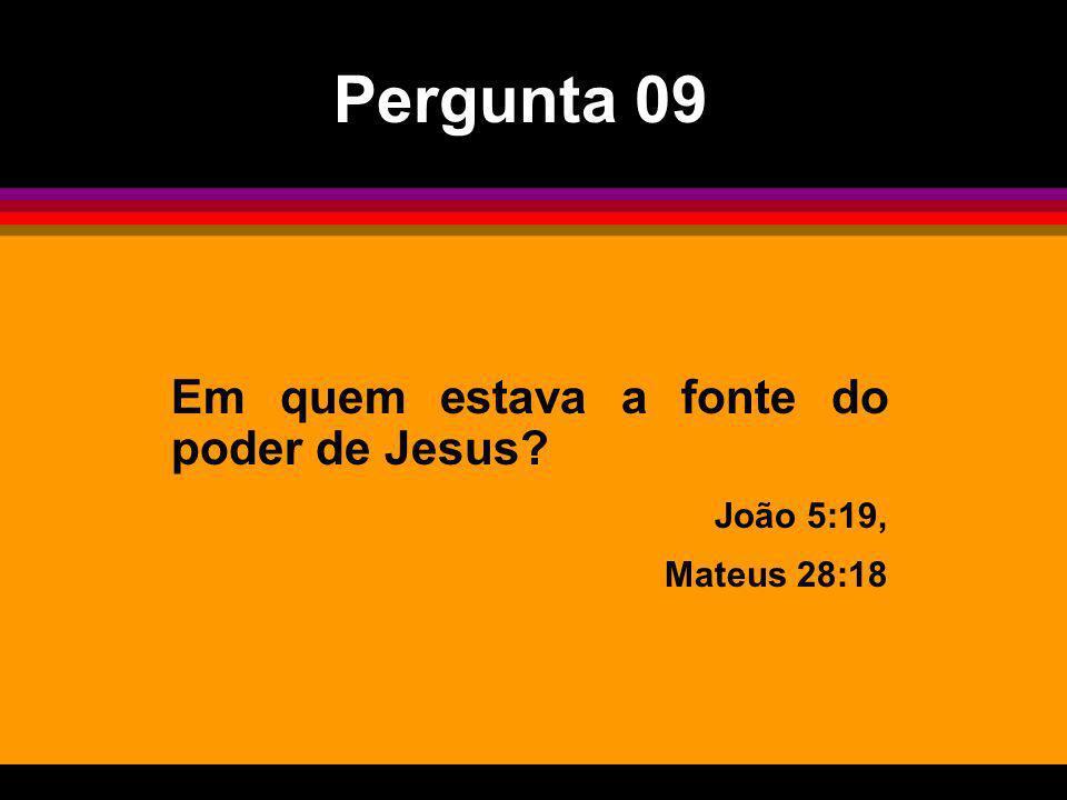 Em quem estava a fonte do poder de Jesus? João 5:19, Mateus 28:18 Pergunta 09