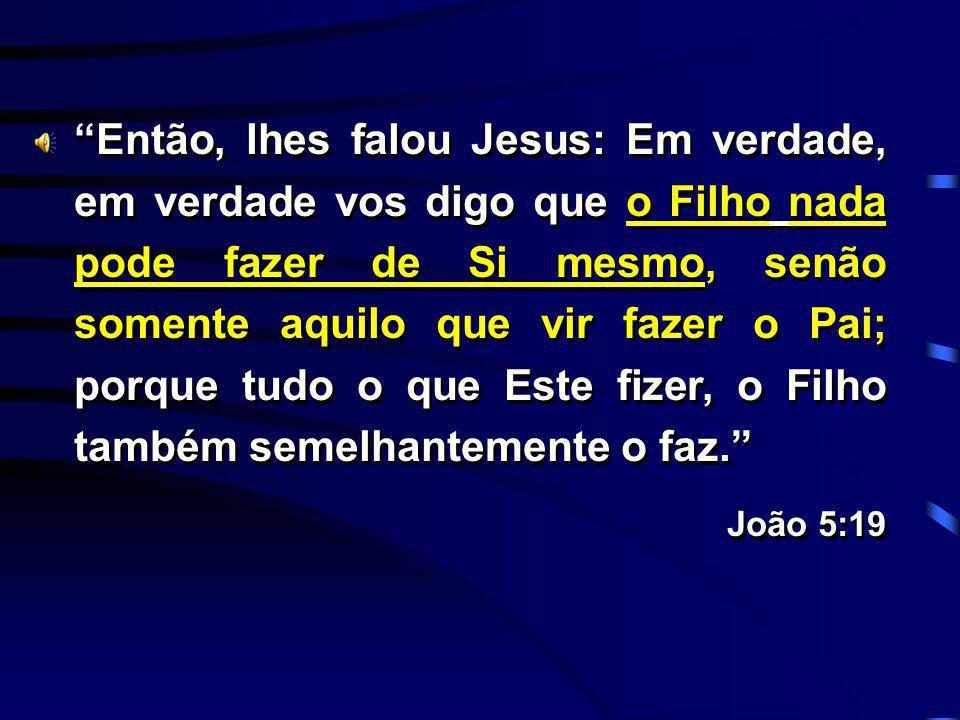 Então, lhes falou Jesus: Em verdade, em verdade vos digo que o Filho nada pode fazer de Si mesmo, senão somente aquilo que vir fazer o Pai; porque tud