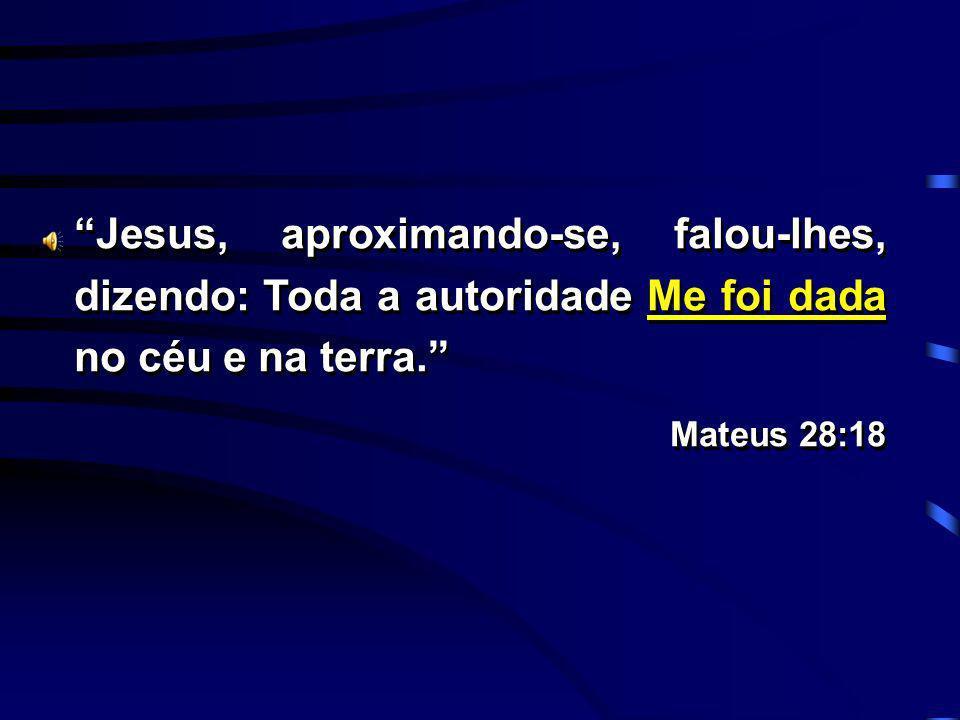 Jesus, aproximando-se, falou-lhes, dizendo: Toda a autoridade Me foi dada no céu e na terra. Mateus 28:18 Jesus, aproximando-se, falou-lhes, dizendo: