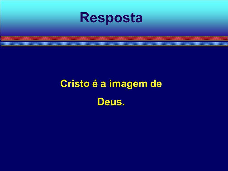 Cristo é a imagem de Deus. Resposta
