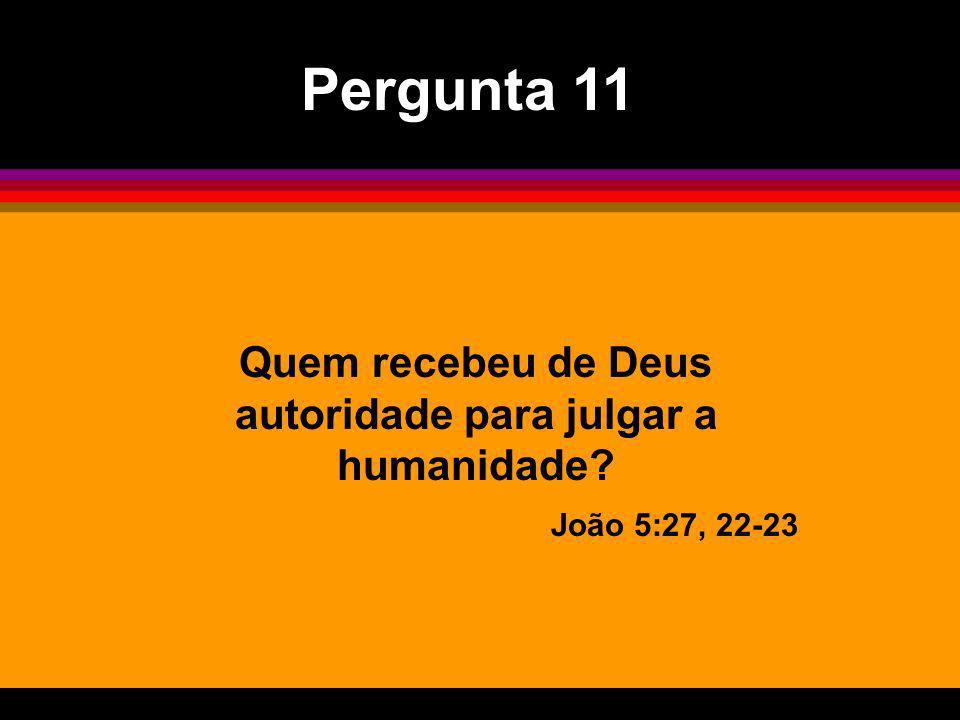 Quem recebeu de Deus autoridade para julgar a humanidade? João 5:27, 22-23 Pergunta 11