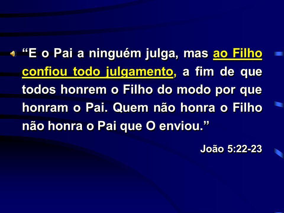 E o Pai a ninguém julga, mas ao Filho confiou todo julgamento, a fim de que todos honrem o Filho do modo por que honram o Pai. Quem não honra o Filho