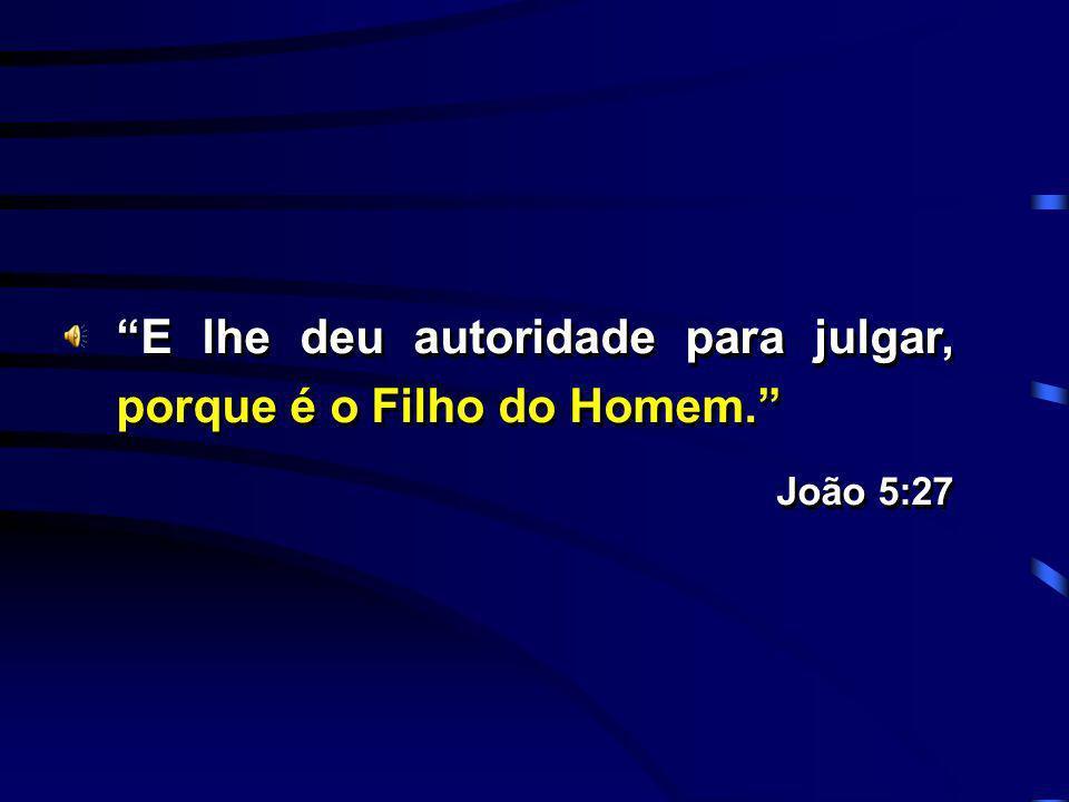 E lhe deu autoridade para julgar, porque é o Filho do Homem. João 5:27 E lhe deu autoridade para julgar, porque é o Filho do Homem. João 5:27