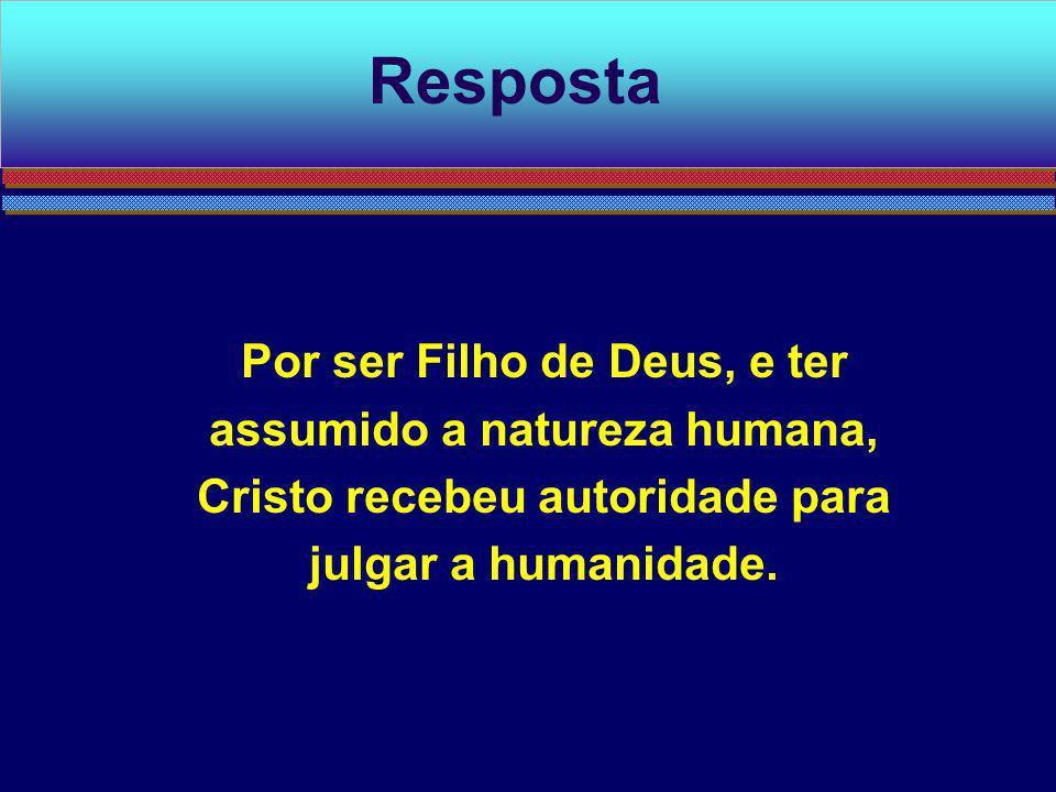 Por ser Filho de Deus, e ter assumido a natureza humana, Cristo recebeu autoridade para julgar a humanidade. Resposta