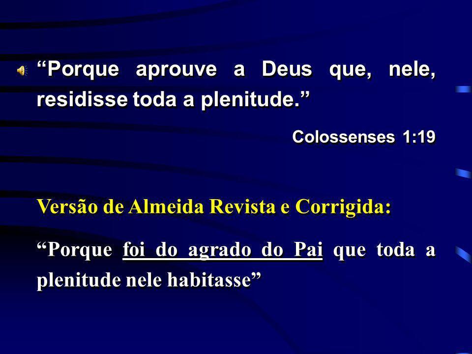 Porque aprouve a Deus que, nele, residisse toda a plenitude. Colossenses 1:19 Porque aprouve a Deus que, nele, residisse toda a plenitude. Colossenses