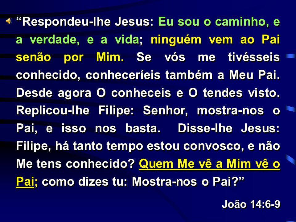 Respondeu-lhe Jesus: Eu sou o caminho, e a verdade, e a vida; ninguém vem ao Pai senão por Mim. Se vós me tivésseis conhecido, conheceríeis também a M