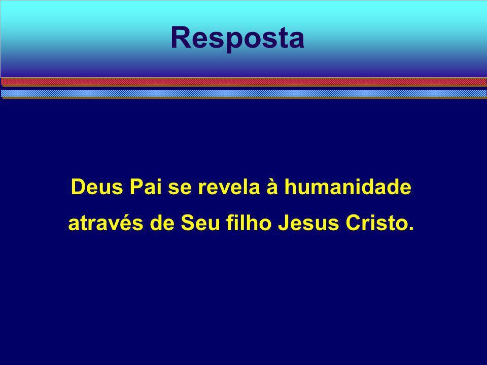 Deus Pai se revela à humanidade através de Seu filho Jesus Cristo. Resposta