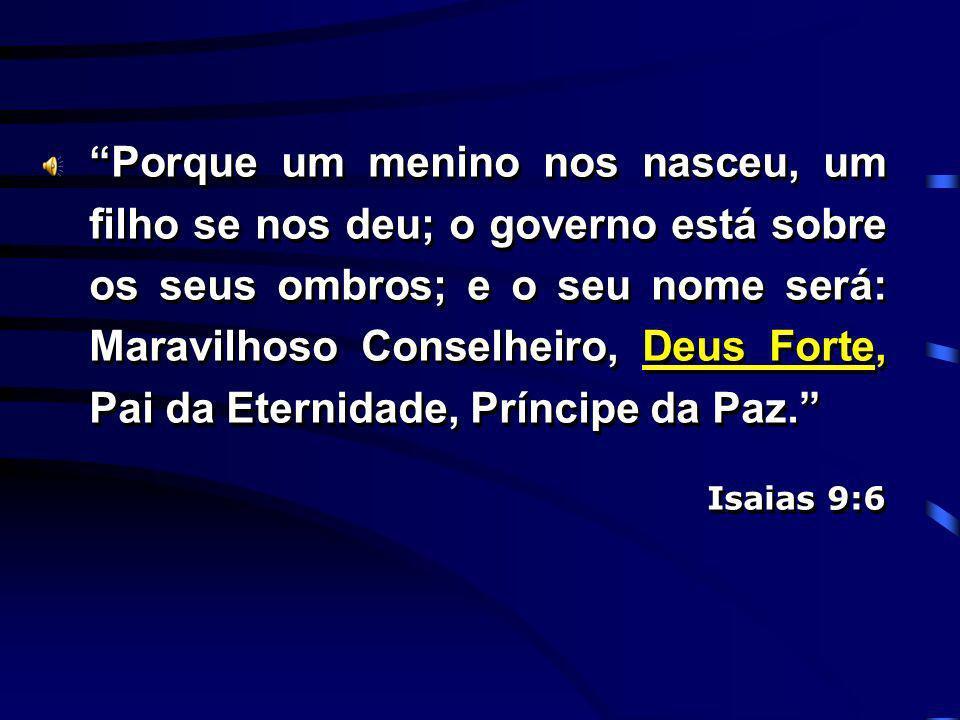 Porque um menino nos nasceu, um filho se nos deu; o governo está sobre os seus ombros; e o seu nome será: Maravilhoso Conselheiro, Deus Forte, Pai da