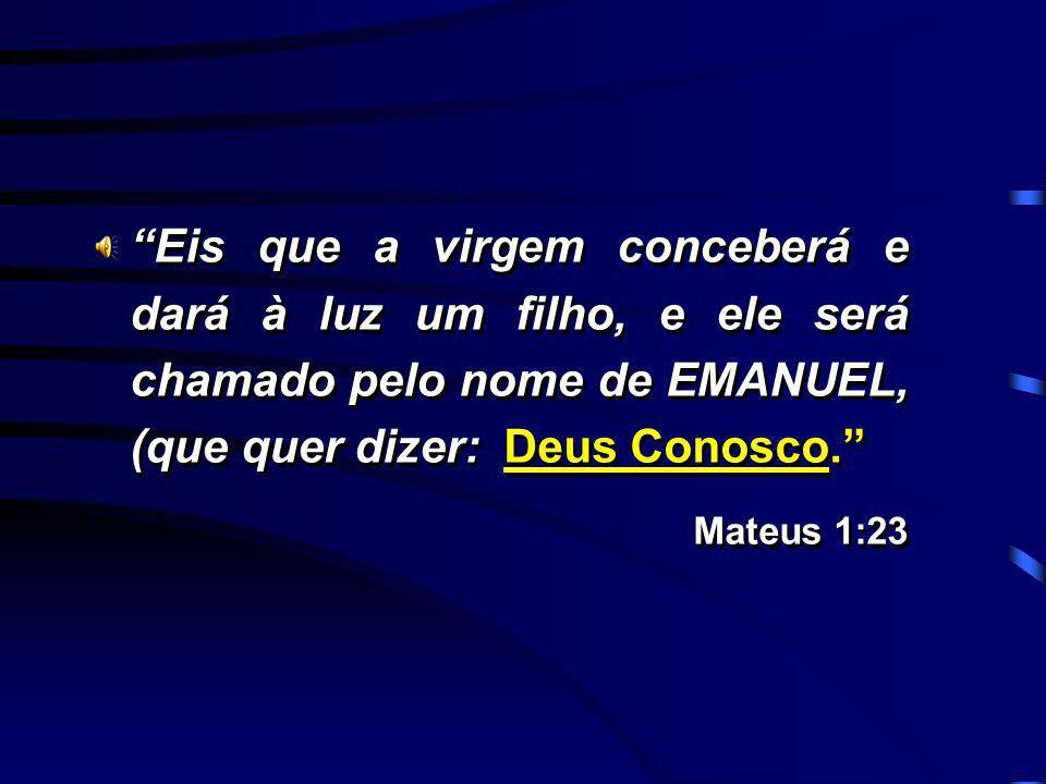 Eis que a virgem conceberá e dará à luz um filho, e ele será chamado pelo nome de EMANUEL, (que quer dizer: Deus Conosco. Mateus 1:23 Eis que a virgem