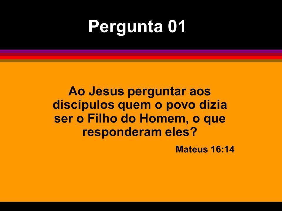 Ao Jesus perguntar aos discípulos quem o povo dizia ser o Filho do Homem, o que responderam eles? Mateus 16:14 Pergunta 01