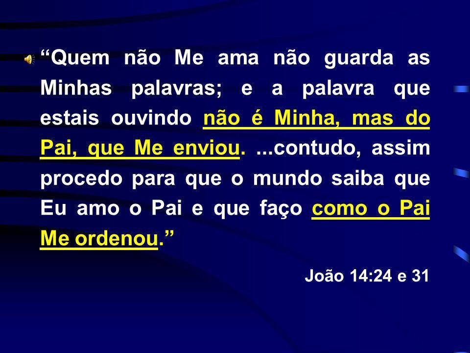 Quem não Me ama não guarda as Minhas palavras; e a palavra que estais ouvindo não é Minha, mas do Pai, que Me enviou....contudo, assim procedo para qu