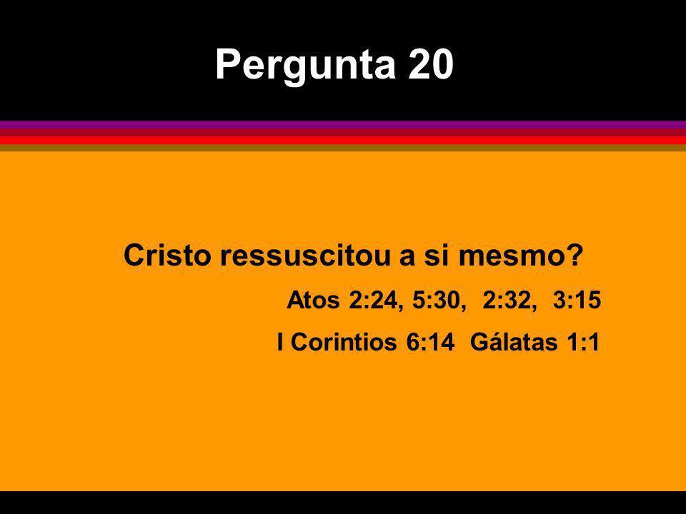 Cristo ressuscitou a si mesmo? Atos 2:24, 5:30, 2:32, 3:15 I Corintios 6:14 Gálatas 1:1 Pergunta 20