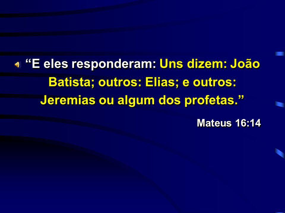 E eles responderam: Uns dizem: João Batista; outros: Elias; e outros: Jeremias ou algum dos profetas. Mateus 16:14 E eles responderam: Uns dizem: João