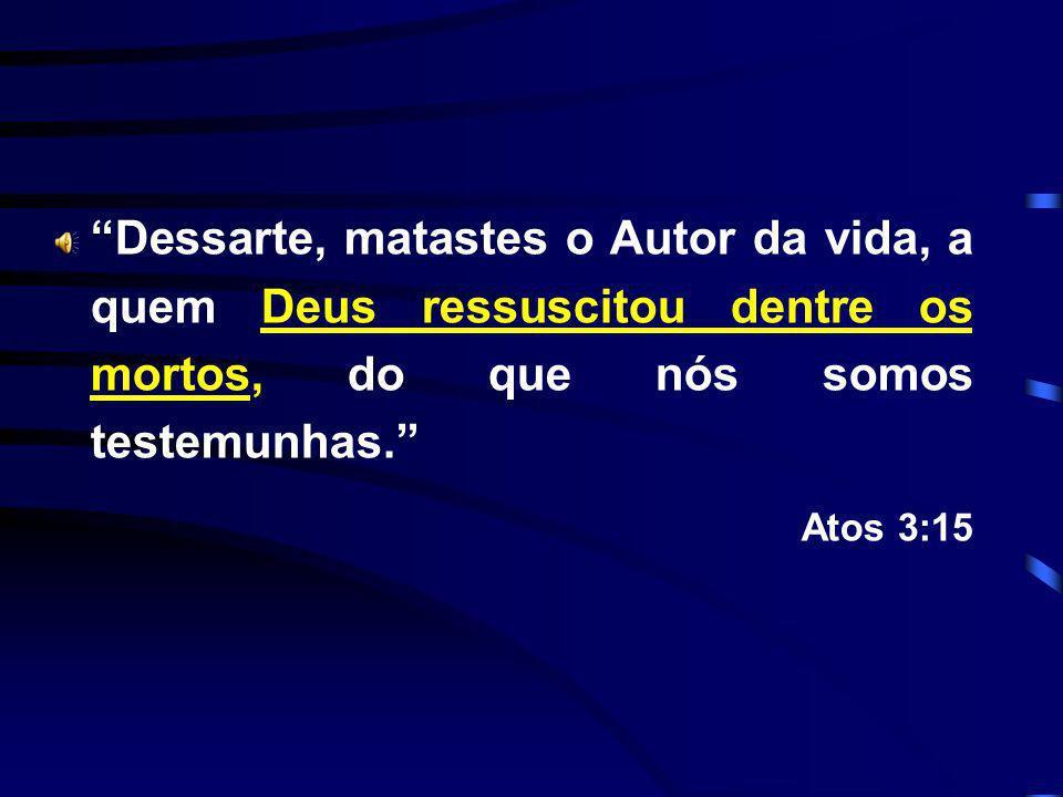 Dessarte, matastes o Autor da vida, a quem Deus ressuscitou dentre os mortos, do que nós somos testemunhas. Atos 3:15