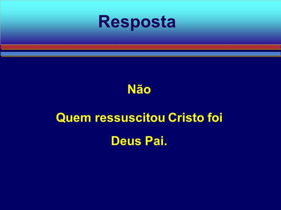 Não Quem ressuscitou Cristo foi Deus Pai. Resposta
