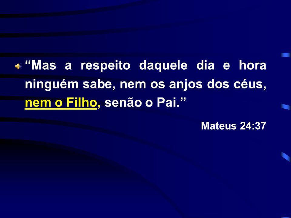 Mas a respeito daquele dia e hora ninguém sabe, nem os anjos dos céus, nem o Filho, senão o Pai. Mateus 24:37