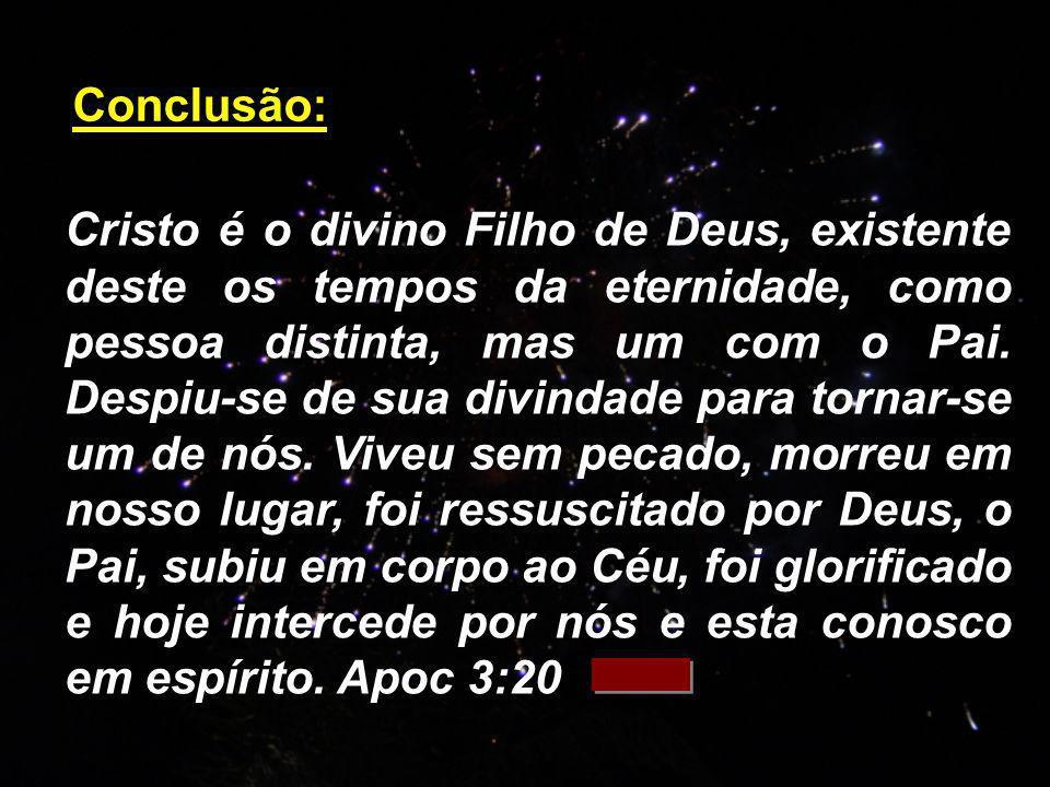 Cristo é o divino Filho de Deus, existente deste os tempos da eternidade, como pessoa distinta, mas um com o Pai. Despiu-se de sua divindade para torn