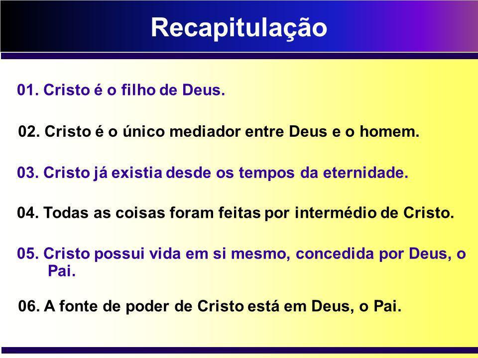 Recapitulação 01. Cristo é o filho de Deus. 02. Cristo é o único mediador entre Deus e o homem. 03. Cristo já existia desde os tempos da eternidade. 0