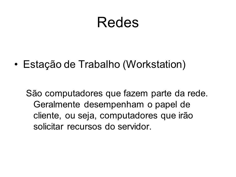 Redes Estação de Trabalho (Workstation) São computadores que fazem parte da rede. Geralmente desempenham o papel de cliente, ou seja, computadores que