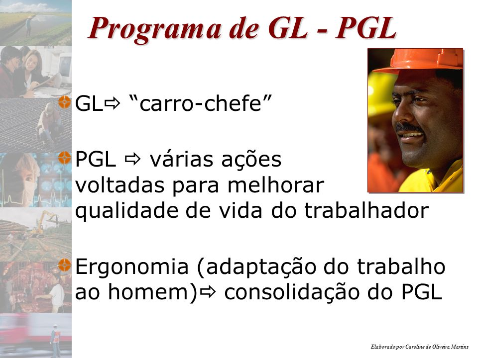 Elaborado por Caroline de Oliveira Martins Programa de GL - PGL GL carro-chefe PGL várias ações voltadas para melhorar qualidade de vida do trabalhado