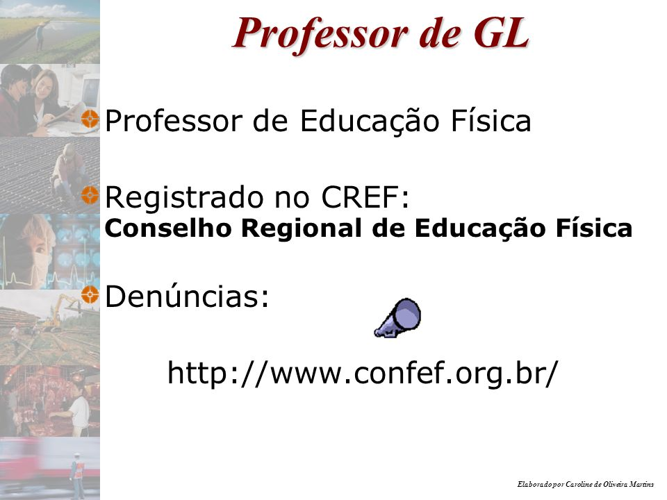 Elaborado por Caroline de Oliveira Martins Professor de GL Professor de Educação Física Registrado no CREF: Conselho Regional de Educação Física Denún