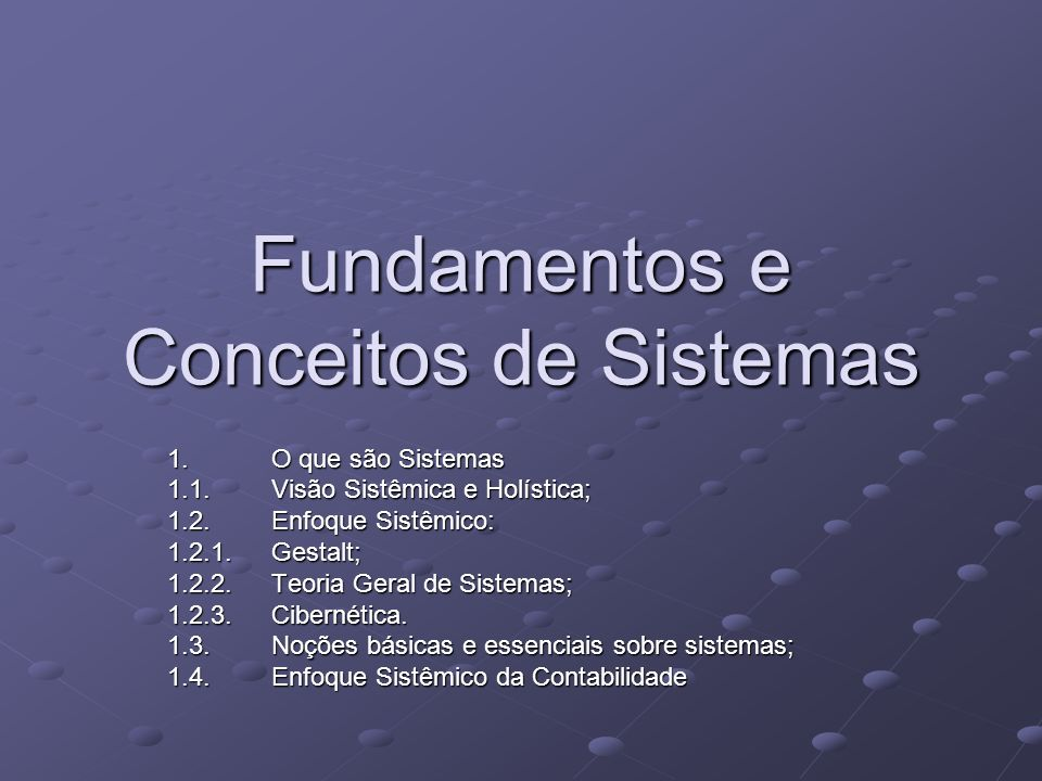 Fundamentos e Conceitos de Sistemas 1. O que são Sistemas 1.1.Visão Sistêmica e Holística; 1.2.Enfoque Sistêmico: 1.2.1.Gestalt; 1.2.2.Teoria Geral de