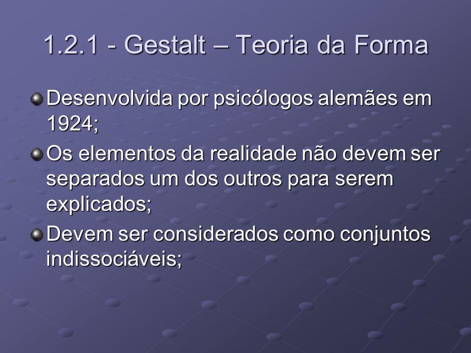 1.2.1 - Gestalt – Teoria da Forma Desenvolvida por psicólogos alemães em 1924; Os elementos da realidade não devem ser separados um dos outros para se
