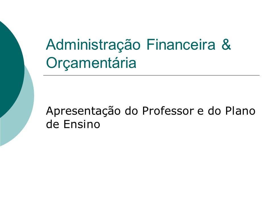 Administração Financeira & Orçamentária Apresentação do Professor e do Plano de Ensino