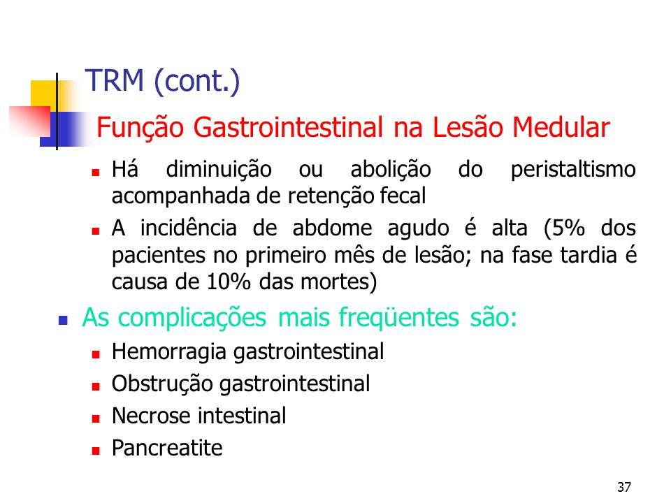 37 TRM (cont.) Função Gastrointestinal na Lesão Medular Há diminuição ou abolição do peristaltismo acompanhada de retenção fecal A incidência de abdome agudo é alta (5% dos pacientes no primeiro mês de lesão; na fase tardia é causa de 10% das mortes) As complicações mais freqüentes são: Hemorragia gastrointestinal Obstrução gastrointestinal Necrose intestinal Pancreatite