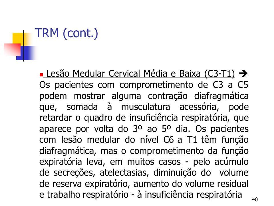 40 TRM (cont.) Lesão Medular Cervical Média e Baixa (C3-T1) Os pacientes com comprometimento de C3 a C5 podem mostrar alguma contração diafragmática que, somada à musculatura acessória, pode retardar o quadro de insuficiência respiratória, que aparece por volta do 3º ao 5º dia.