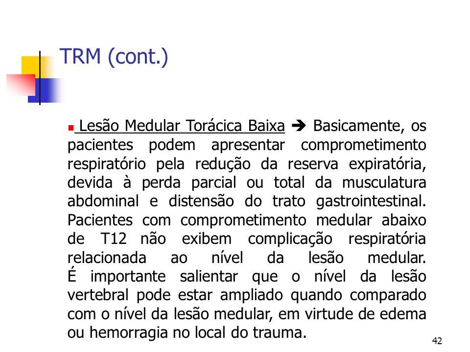 42 TRM (cont.) Lesão Medular Torácica Baixa Basicamente, os pacientes podem apresentar comprometimento respiratório pela redução da reserva expiratória, devida à perda parcial ou total da musculatura abdominal e distensão do trato gastrointestinal.