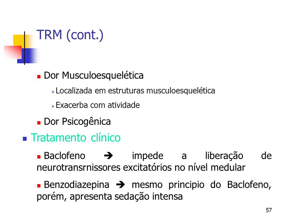 57 TRM (cont.) Dor Musculoesquelética Localizada em estruturas musculoesquelética Exacerba com atividade Dor Psicogênica Tratamento clínico Baclofeno impede a liberação de neurotransrnissores excitatórios no nível medular Benzodiazepina mesmo principio do Baclofeno, porém, apresenta sedação intensa