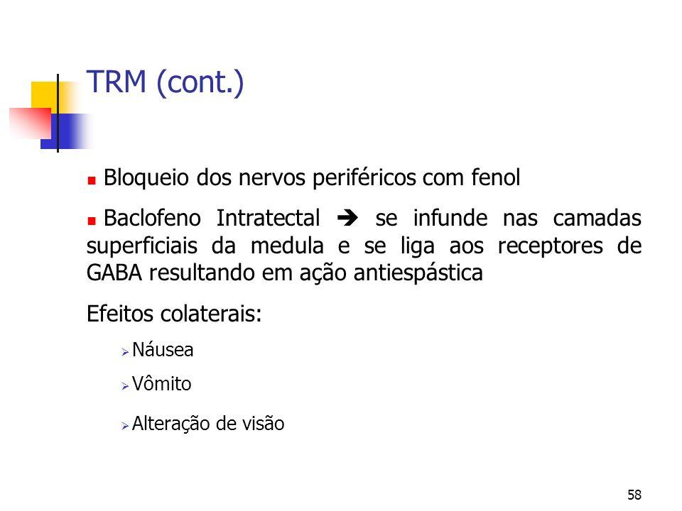 58 TRM (cont.) Bloqueio dos nervos periféricos com fenol Baclofeno Intratectal se infunde nas camadas superficiais da medula e se liga aos receptores de GABA resultando em ação antiespástica Efeitos colaterais: Náusea Vômito Alteração de visão
