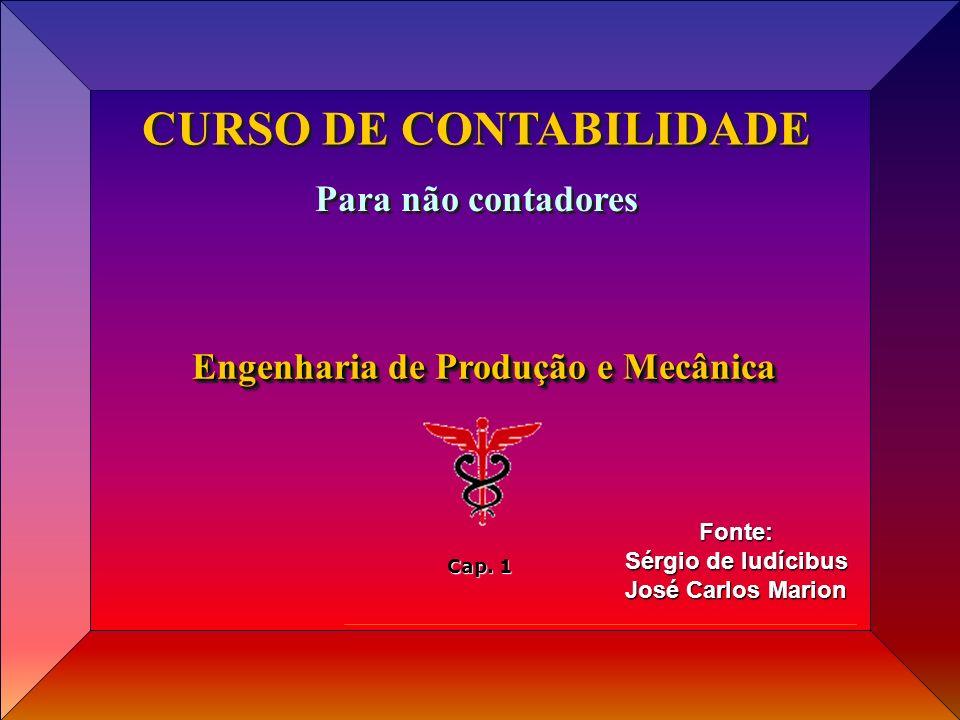 Cap 01 Fonte: Sérgio de Iudícibus José Carlos Marion CURSO DE CONTABILIDADE Para não contadores Engenharia de Produção e Mecânica Cap. 1