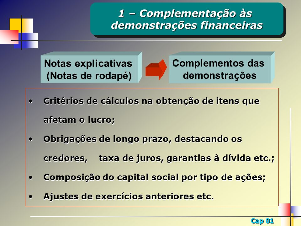 Cap 01 Notas explicativas (Notas de rodapé) Complementos das demonstrações Critérios de cálculos na obtenção de itens que afetam o lucro;Critérios de