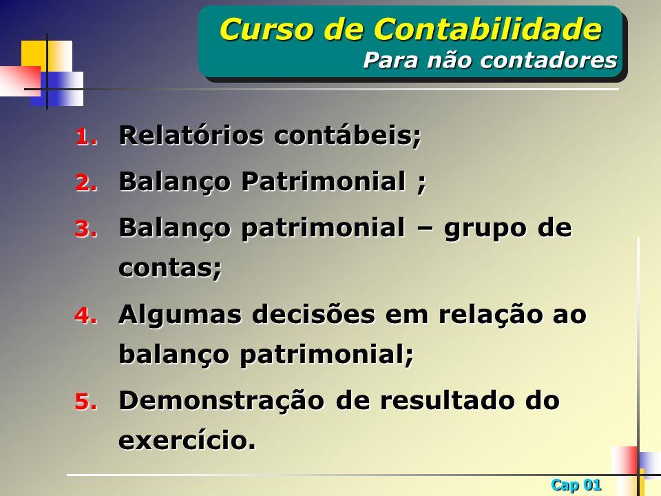 Cap 01 1. Relatórios contábeis; 2. Balanço Patrimonial ; 3. Balanço patrimonial – grupo de contas; 4. Algumas decisões em relação ao balanço patrimoni