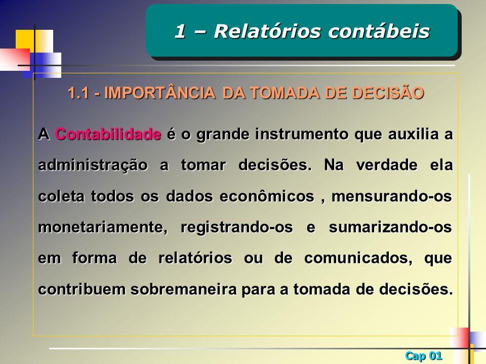 Cap 01 1.1 - IMPORTÂNCIA DA TOMADA DE DECISÃO A Contabilidade é o grande instrumento que auxilia a administração a tomar decisões. Na verdade ela cole