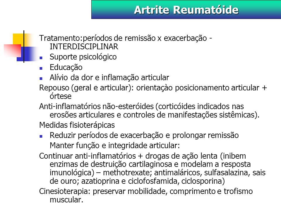 Tratamento:períodos de remissão x exacerbação - INTERDISCIPLINAR Suporte psicológico Educação Alívio da dor e inflamação articular Repouso (geral e articular): orientaçào posicionamento articular + órtese Anti-inflamatórios não-esteróides (corticóides indicados nas erosões articulares e controles de manifestações sistêmicas).