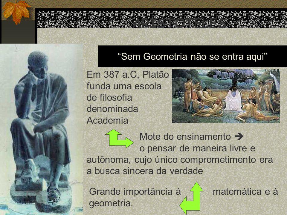 ARISTÓTELES Em 387 a.C, Platão funda uma escola de filosofia denominada Academia Mote do ensinamento o pensar de maneira livre e autônoma, cujo único