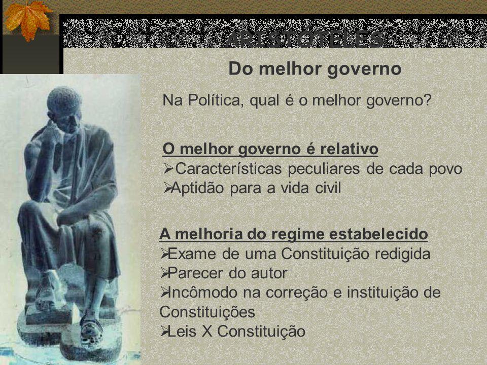 ARISTÓTELES Do melhor governo Na Política, qual é o melhor governo? O melhor governo é relativo Características peculiares de cada povo Aptidão para a